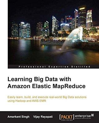 Learning Big Data with Amazon Elastic MapReduce Amarkant Singh
