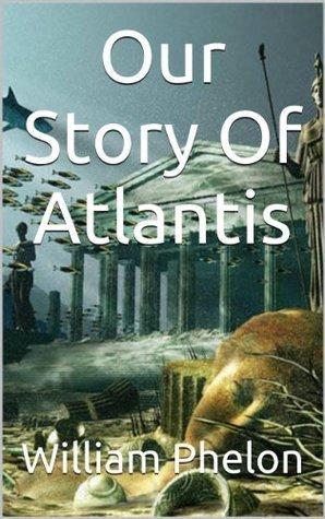 Our Story Of Atlantis  by  William Phelon