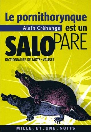 Le Pornithorynque est un salopare : Dictionnaire de mots-valises Alain Créhange