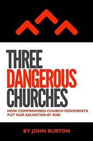 Three Dangerous Churches: How Compromised Church Movements Put Our Salvation At Risk  by  John Burton