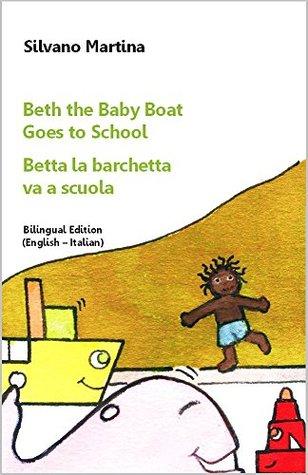 Beth the Baby Boat, Three Stories (Collection) (A Childrens Picture Book) - Betta la barchetta, tre storie (Raccolta) (Libro illustrato per bambini): Bilingual Edition (English-Italian) Silvano Martina