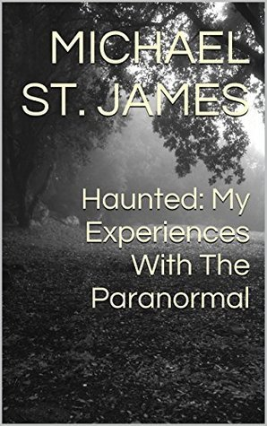 Haunted: My Experiences With The Paranormal Michael St. James