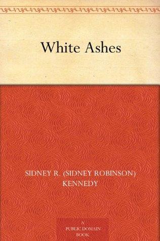 White Ashes  by  Sidney R. (Sidney Robinson) Kennedy