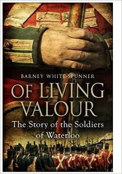 Of Living Valour The Story of the Soldiers of Waterloo  by  Barney White-Spunner