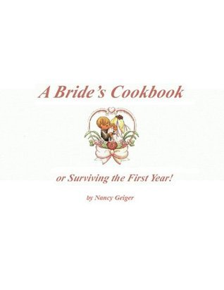 A Brides Cookbook or Surviving the First Year  by  Nancy Geiger