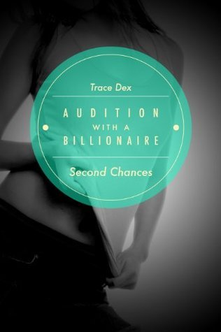 Second Chances (Audition With A Billionaire, #2): (An Alpha Billionaire Romance Filled with Steamy Activity)  by  Trace Dex