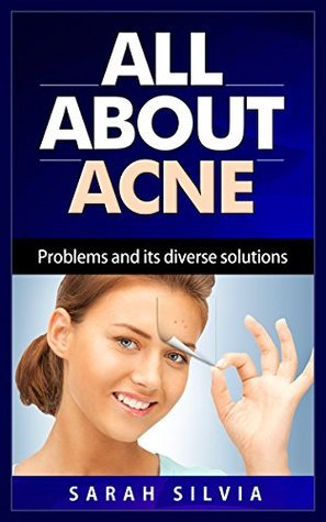 All about ACNE-Problems and its diverse solutions  by  Silvia Sarah