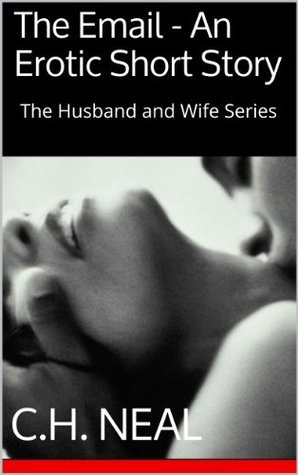 The Email - An Erotic Short Story: The Husband and Wife Series C.H. Neal
