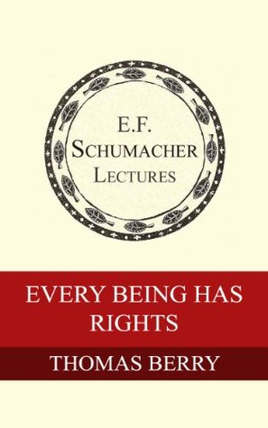 Every Being Has Rights (Annual E. F. Schumacher Lectures Book 23)  by  Thomas Berry