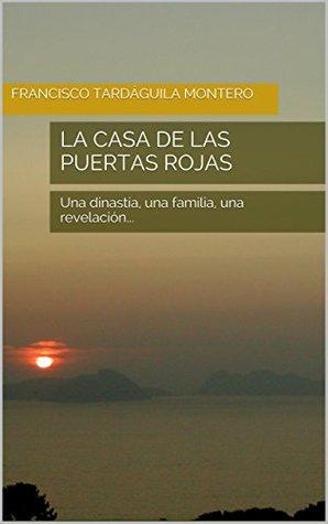 La casa de las puertas rojas: Una dinastía, una familia, una revelación...  by  Francisco Tardáguila Montero