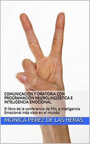 Comunicación y Oratoria con Programación Neurolingüística e Inteligencia Emocional: El libro de la conferencia de PNL e Inteligencia Emocional más vista en el mundo  by  Monica Perez de Las Heras