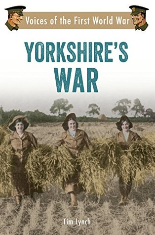 Yorkshires War: Voices of the First World War  by  Tim Lynch