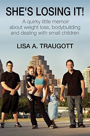 Shes Losing It!: A quirky little memoir about weight loss, bodybuilding and small children Lisa A. Traugott