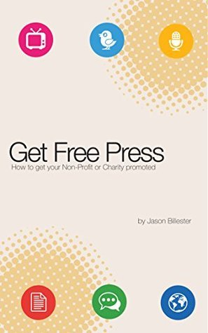 Get Free Press: How to promote your non-profit or charity (Marketing for Non-Profits Book 1)  by  Jason Billester