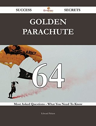 Golden Parachute 64 Success Secrets - 64 Most Asked Questions on Golden Parachute - What You Need to Know Edward Pickett