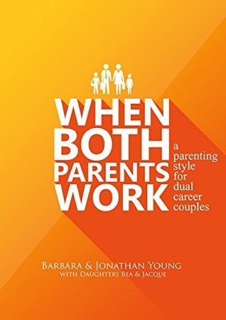 When Both Parents Work: A Parenting Style For Dual Career Couples  by  Barbara Young