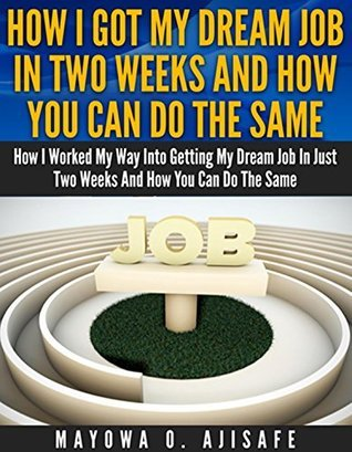 How I Got My Dream Job in Two Weeks and How You Can Do the Same: How I Worked My Way into Getting My Dream Job in Just Two Weeks and How You Can Do the Same (Dream Job Hacking Series Book 1) Mayowa O Ajisafe