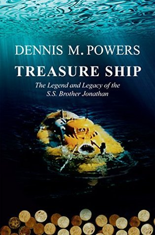 Treasure Ship: The Legend and Legacy of the S.S. Brother Jonathan (The Maritime Series of Sea Ventures Press) Dennis M. Powers