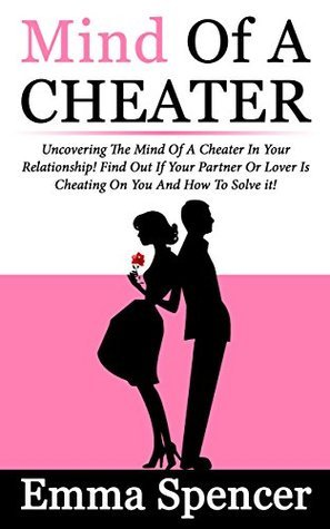 Mind Of A Cheater: Uncovering The Mind Of A Cheater In Your Relationship! Find Out If Your Partner Or Lover Is Cheating On You And How To Solve it! Emma Spencer