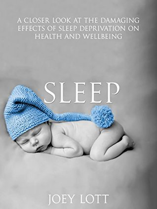 Sleep: A Closer Look at the Damaging Effects of Sleep Deprivation on Health and Wellbeing  by  Joey Lott