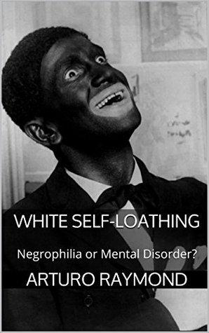 White Self-Loathing: Negrophilia or Mental Disorder? Arturo Raymond