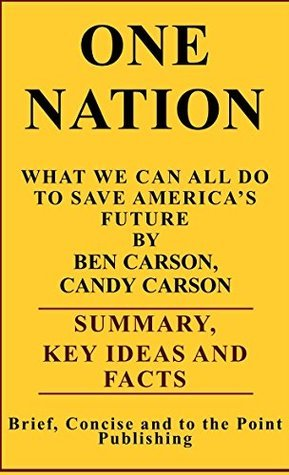 ONE NATION: WHAT WE CAN ALL DO TO SAVE AMERICAS FUTURE BY BEN CARSON, CANDY CARSON - SUMMARY, KEY IDEAS AND FACTS  by  I.K. Mullins