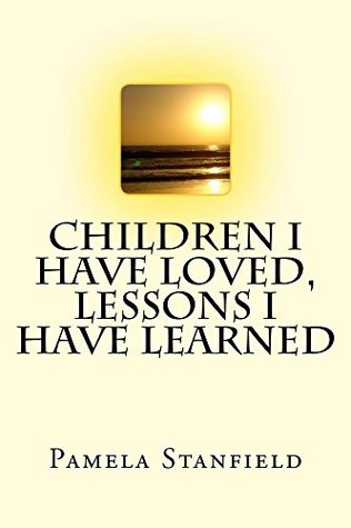 Children I Have Loved, Lessons I Have Learned  by  Pamela Stanfield