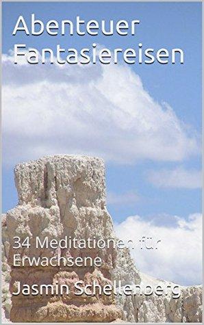 Abenteuer Fantasiereisen: 34 Meditationen für Erwachsene  by  Jasmin Schellenberg