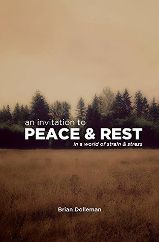 An Invitation to Peace & Rest: In a World of Strain & Stress Brian Dolleman
