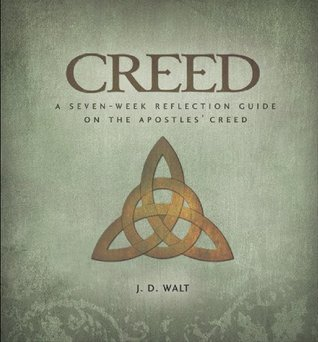 Creed: A Seven-Week Reflection Guide on the Apostles Creed J. D. Walt