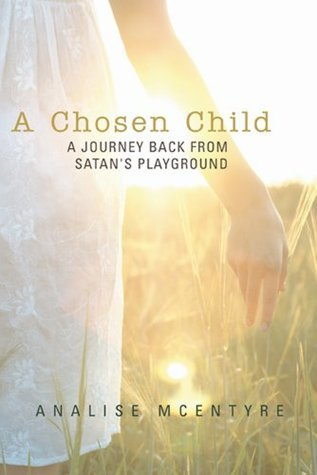 A Chosen Child : A Journey Back from Satans Playground Analise McEntyre