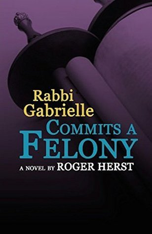 Rabbi Gabrielle Commits A Felony (The Rabbi Gabrielle Series - Book 4) Roger Herst