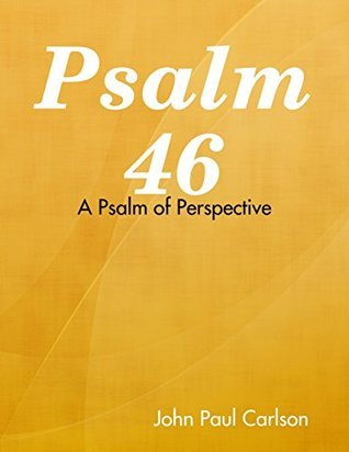Psalm 46: A Psalm of Perspective  by  John Carlson
