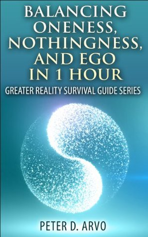 Balancing Oneness, Nothingness, and Ego in 1 Hour: Greater Reality Survival Guide Series Peter D. Arvo