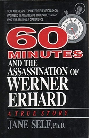 60 Minutes And The Assassination of Werner Erhard: How Americas top rated television show was used in an attempt to destroy a man who was making a difference Jane Self