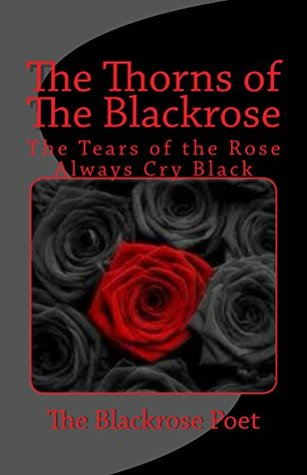 the Thorns of The Blackrose: The Tears of the Rose are always black (The Blackrose anthology Book 1)  by  blackrose poet