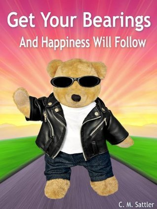 Get Your Bearings: And Happiness Will Follow  by  C. M. Sattler