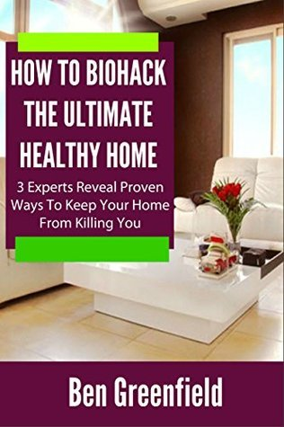 HOW TO BIOHACK THE ULTIMATE HEALTHY HOME: 3 Experts Reveal Proven Ways To Keep Your Home From Killing You Ben Greenfield
