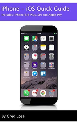 iPhone - iOS Quick Guide: iPhone 6/6 Plus, Siri and Apple Pay  by  Greg Lose