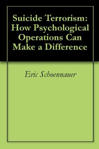 Suicide Terrorism: How Psychological Operations Can Make a Difference  by  Eric Schoennauer