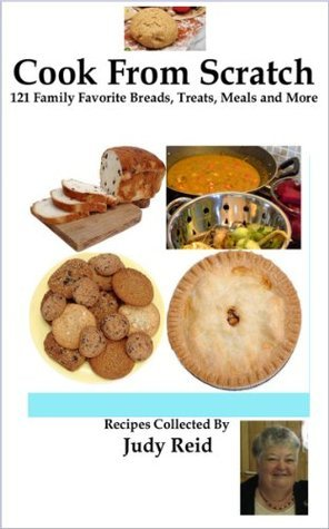 Cook From Scratch - 121 Family Favorite Breads, Treats, Meals and More  by  Judy Reid