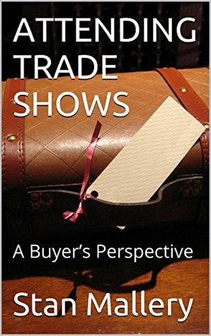 ATTENDING TRADE SHOWS: A Buyers Perspective Stan Mallery
