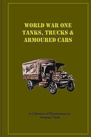 World War One Tanks, Trucks & Armoured Cars Norman Clark