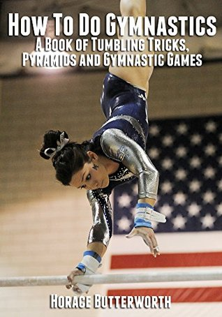 How To Do Gymnastics - A Book of Tumbling Tricks, Pyramids and Gymnastic Games  by  Horace Butterworth