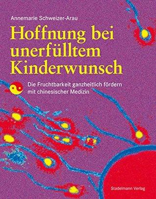 Hoffnung bei unerfülltem Kinderwunsch: Die Fruchtbarkeit ganzheitlich fördern mit chinesischer Medizin  by  Annemarie Schweizer-Arau
