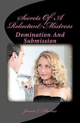 Secrets Of A Reluctant Mistress: Domination And Submission Janice Parker