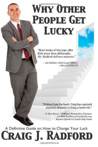 Why Other People Get Lucky: A Definitive Guide on How to Change Your Luck  by  Craig J. Radford
