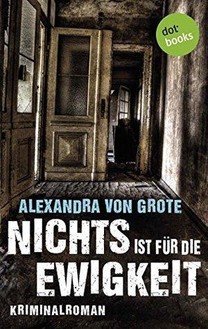 Nichts ist für die Ewigkeit: Kriminalroman Alexandra von Grote