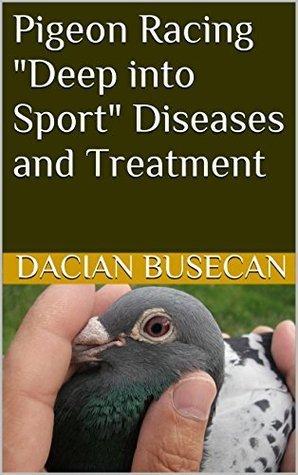 Pigeon Racing- Deep into Sport - Diseases and Treatment (Pigeon Racing - Deep into Sport Book 1) Dacian Busecan