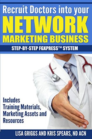 Recruit Doctors into your NETWORK MARKETING BUSINESS: STEP-BY-STEP FGXPRESSTM SYSTEM Kris Spears